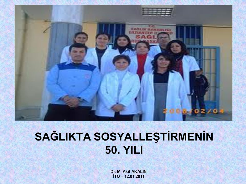 SAĞLIKTA SOSYALLEŞTİRMENİN 50. YILI Dr. M. Akif AKALIN İTO – 12.01.2011