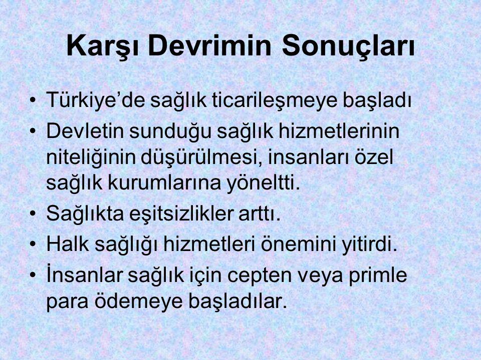 Karşı Devrimin Sonuçları •Türkiye'de sağlık ticarileşmeye başladı •Devletin sunduğu sağlık hizmetlerinin niteliğinin düşürülmesi, insanları özel sağlık kurumlarına yöneltti.