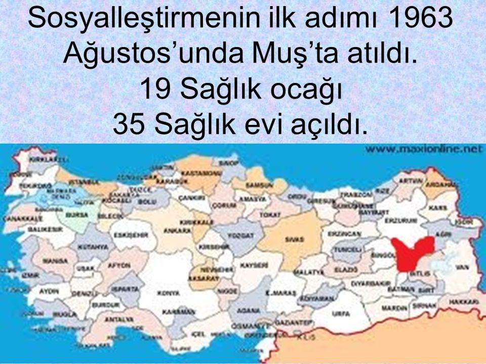 Sosyalleştirmenin ilk adımı 1963 Ağustos'unda Muş'ta atıldı. 19 Sağlık ocağı 35 Sağlık evi açıldı.