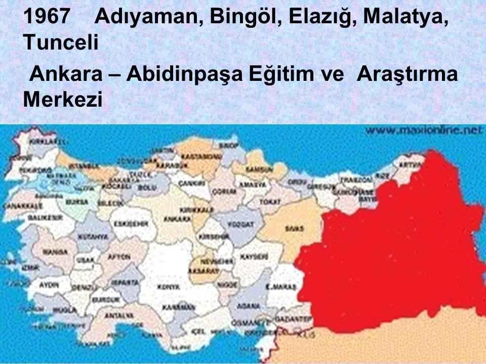 1967 Adıyaman, Bingöl, Elazığ, Malatya, Tunceli Ankara – Abidinpaşa Eğitim ve Araştırma Merkezi