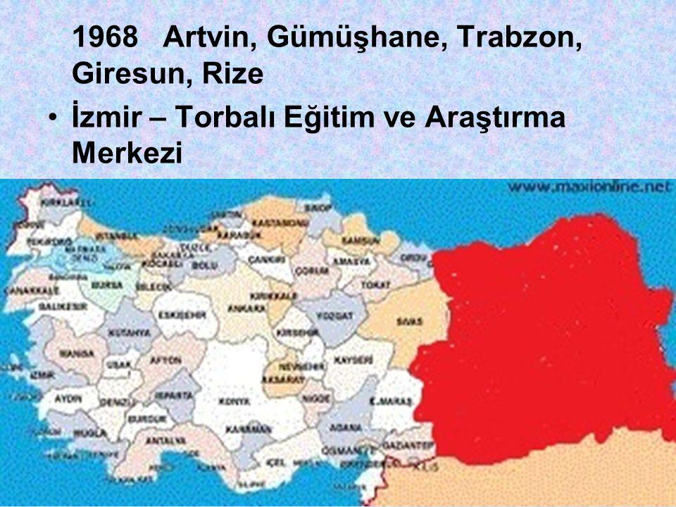 1968 Artvin, Gümüşhane, Trabzon, Giresun, Rize •İzmir – Torbalı Eğitim ve Araştırma Merkezi