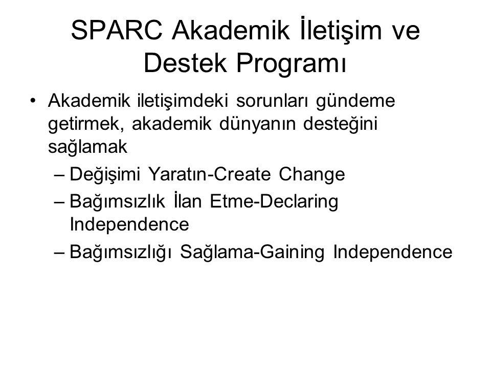 SPARC Akademik İletişim ve Destek Programı •Akademik iletişimdeki sorunları gündeme getirmek, akademik dünyanın desteğini sağlamak –Değişimi Yaratın-Create Change –Bağımsızlık İlan Etme-Declaring Independence –Bağımsızlığı Sağlama-Gaining Independence
