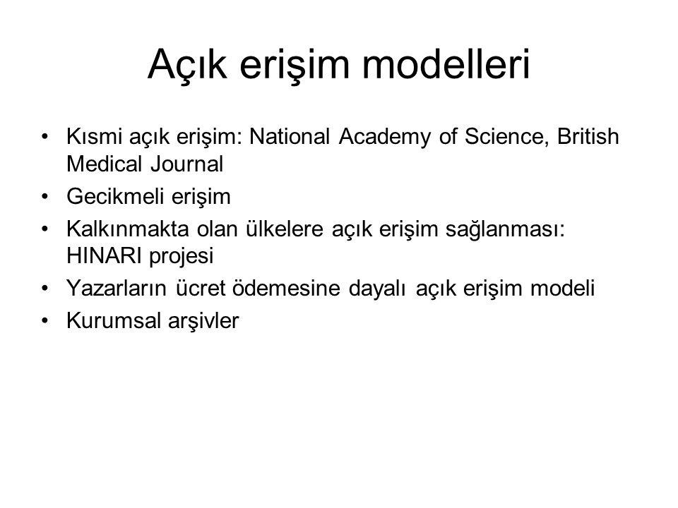 Açık erişim modelleri •Kısmi açık erişim: National Academy of Science, British Medical Journal •Gecikmeli erişim •Kalkınmakta olan ülkelere açık erişim sağlanması: HINARI projesi •Yazarların ücret ödemesine dayalı açık erişim modeli •Kurumsal arşivler