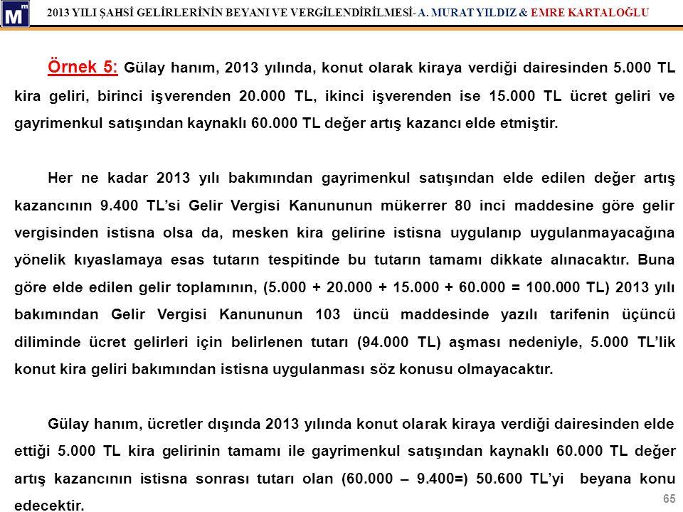 2013 YILI ŞAHSİ GELİRLERİNİN BEYANI VE VERGİLENDİRİLMESİ- A. MURAT YILDIZ & EMRE KARTALOĞLU 65 Örnek 5: Gülay hanım, 2013 yılında, konut olarak kiraya