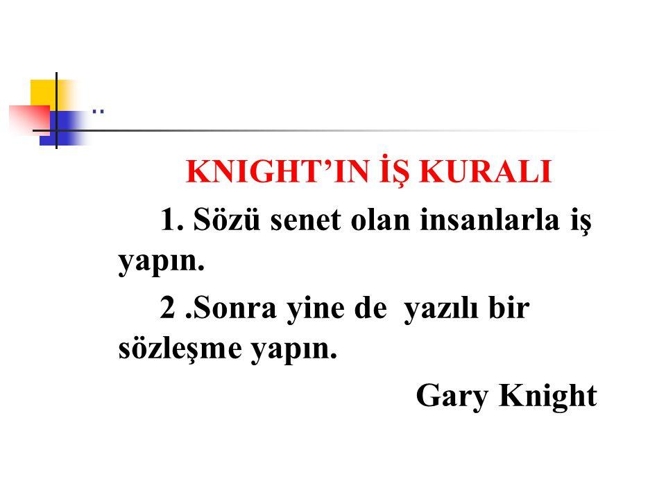 .. KNIGHT'IN İŞ KURALI 1. Sözü senet olan insanlarla iş yapın. 2.Sonra yine de yazılı bir sözleşme yapın. Gary Knight