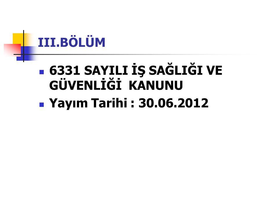 III.BÖLÜM  6331 SAYILI İŞ SAĞLIĞI VE GÜVENLİĞİ KANUNU  Yayım Tarihi : 30.06.2012