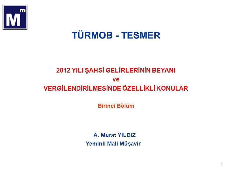 TÜRMOB - TESMER 2012 YILI ŞAHSİ GELİRLERİNİN BEYANI ve VERGİLENDİRİLMESİNDE ÖZELLİKLİ KONULAR Birinci Bölüm 1 A. Murat YILDIZ Yeminli Mali Müşavir