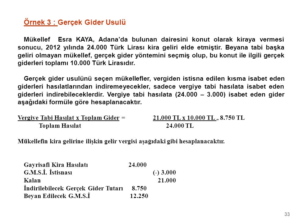 33 Örnek 3 : Gerçek Gider Usulü Mükellef Esra KAYA, Adana'da bulunan dairesini konut olarak kiraya vermesi sonucu, 2012 yılında 24.000 Türk Lirası kir