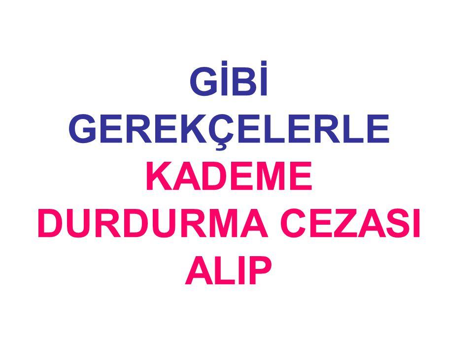 GİBİ GEREKÇELERLE KADEME DURDURMA CEZASI ALIP