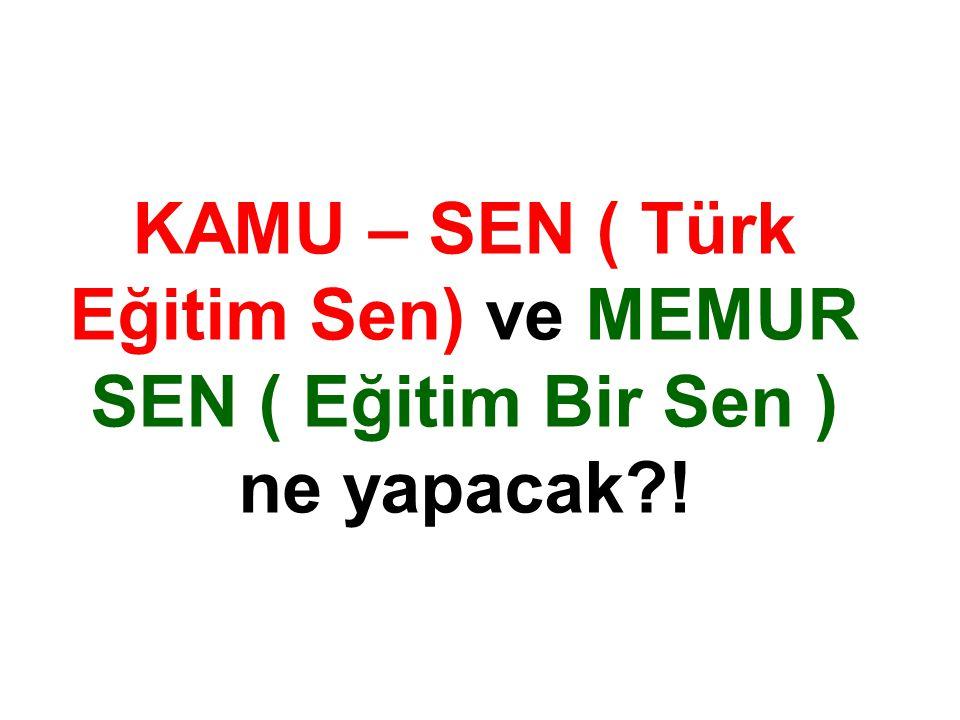 KAMU – SEN ( Türk Eğitim Sen) ve MEMUR SEN ( Eğitim Bir Sen ) ne yapacak?!