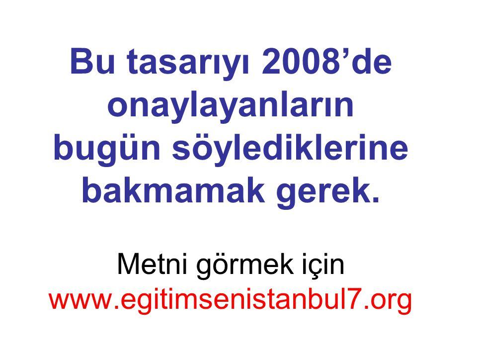 Bu tasarıyı 2008'de onaylayanların bugün söylediklerine bakmamak gerek. Metni görmek için www.egitimsenistanbul7.org