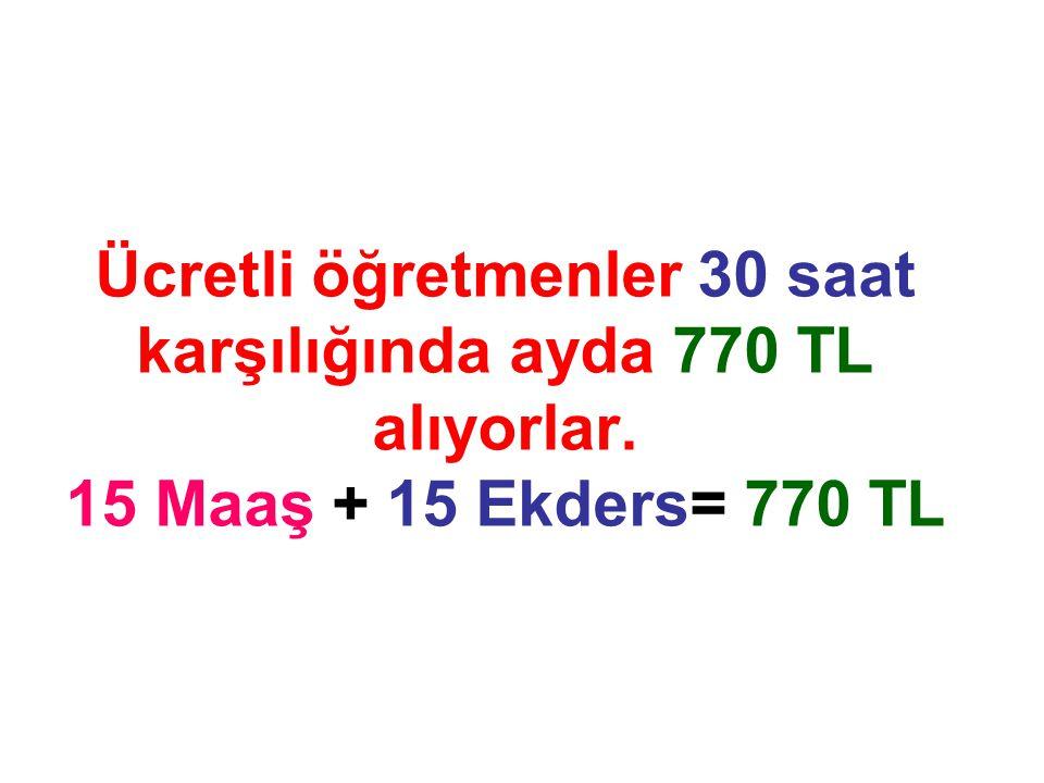 Ücretli öğretmenler 30 saat karşılığında ayda 770 TL alıyorlar. 15 Maaş + 15 Ekders= 770 TL