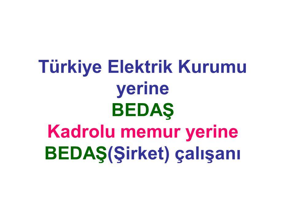 Türkiye Elektrik Kurumu yerine BEDAŞ Kadrolu memur yerine BEDAŞ(Şirket) çalışanı