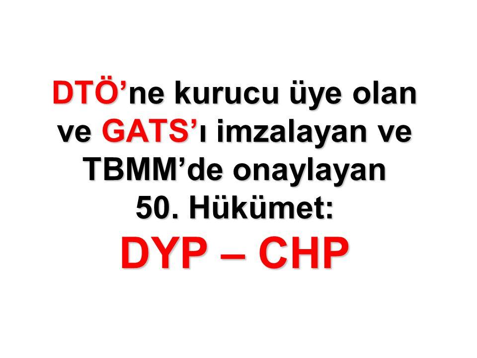 DTÖ'ne kurucu üye olan ve GATS'ı imzalayan ve TBMM'de onaylayan 50. Hükümet: DYP – CHP