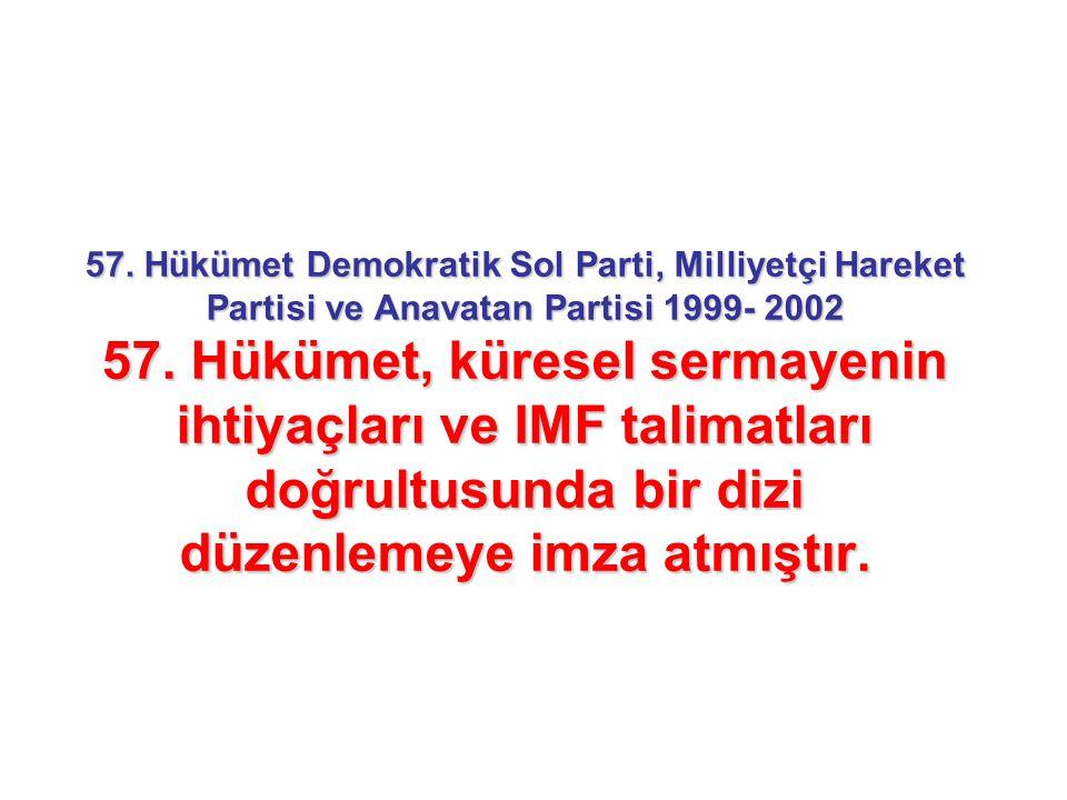 57. Hükümet Demokratik Sol Parti, Milliyetçi Hareket Partisi ve Anavatan Partisi 1999- 2002 57. Hükümet, küresel sermayenin ihtiyaçları ve IMF talimat