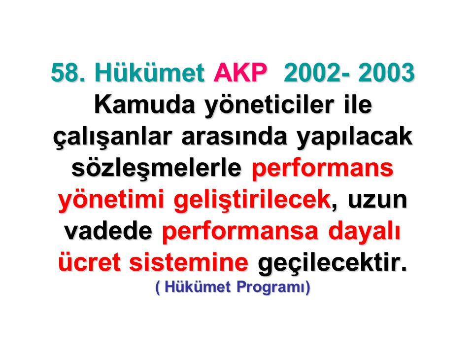 58. Hükümet AKP 2002- 2003 Kamuda yöneticiler ile çalışanlar arasında yapılacak sözleşmelerle performans yönetimi geliştirilecek, uzun vadede performa