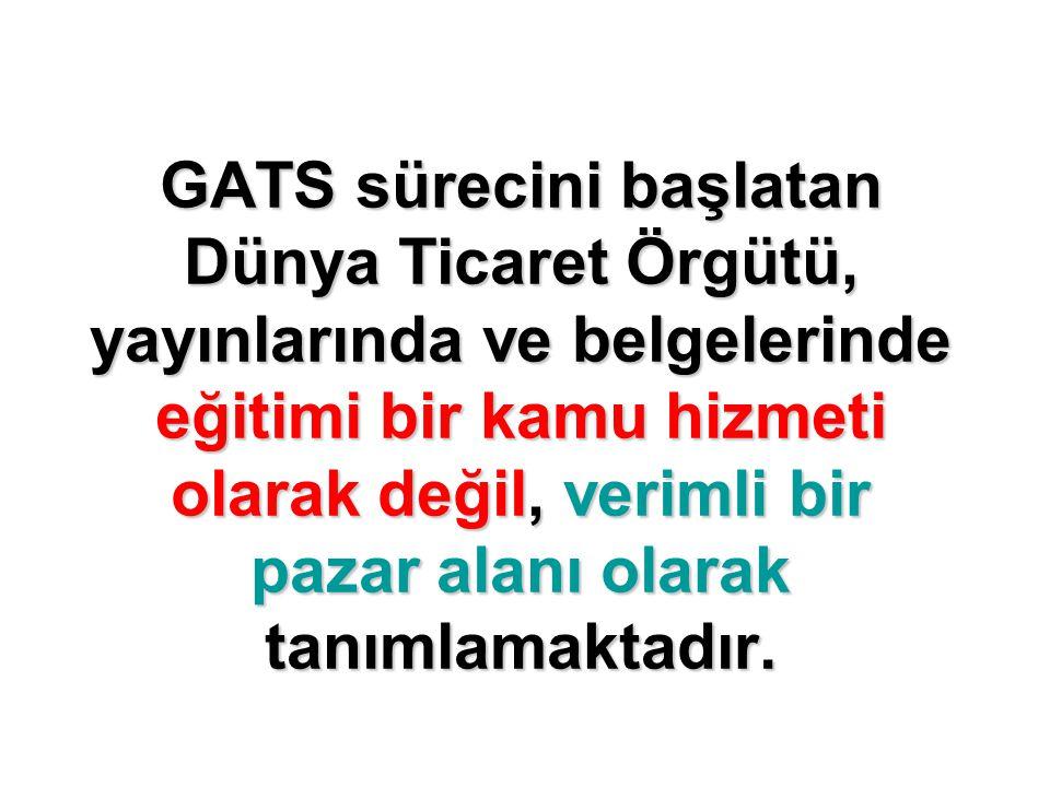 GATS sürecini başlatan Dünya Ticaret Örgütü, yayınlarında ve belgelerinde eğitimi bir kamu hizmeti olarak değil, verimli bir pazar alanı olarak tanıml