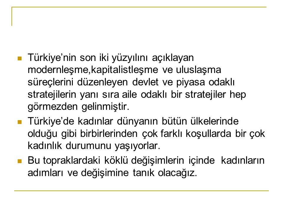  Türkiye'nin son iki yüzyılını açıklayan modernleşme,kapitalistleşme ve uluslaşma süreçlerini düzenleyen devlet ve piyasa odaklı stratejilerin yanı sıra aile odaklı bir stratejiler hep görmezden gelinmiştir.