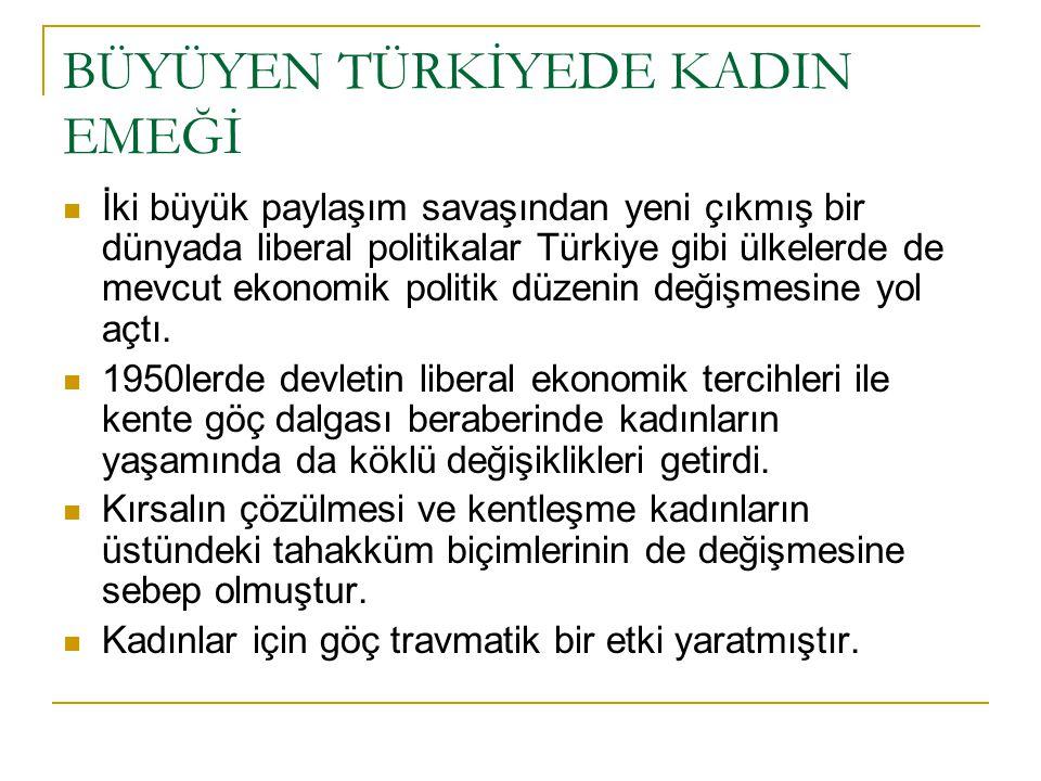 BÜYÜYEN TÜRKİYEDE KADIN EMEĞİ  İki büyük paylaşım savaşından yeni çıkmış bir dünyada liberal politikalar Türkiye gibi ülkelerde de mevcut ekonomik politik düzenin değişmesine yol açtı.