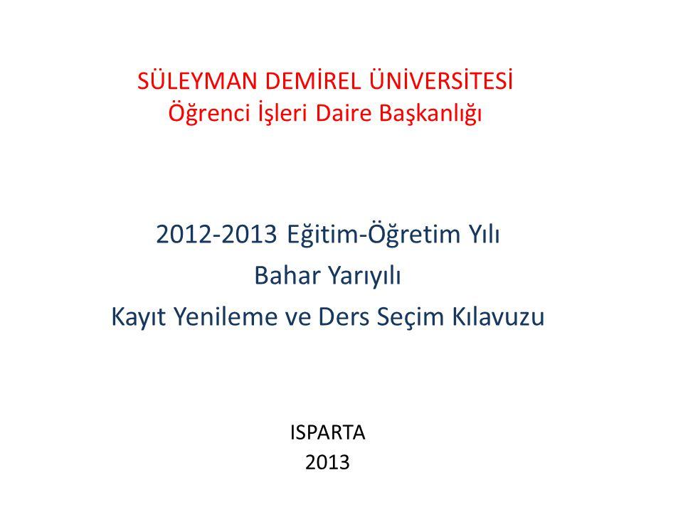 SÜLEYMAN DEMİREL ÜNİVERSİTESİ Öğrenci İşleri Daire Başkanlığı 2012-2013 Eğitim-Öğretim Yılı Bahar Yarıyılı Kayıt Yenileme ve Ders Seçim Kılavuzu ISPARTA 2013