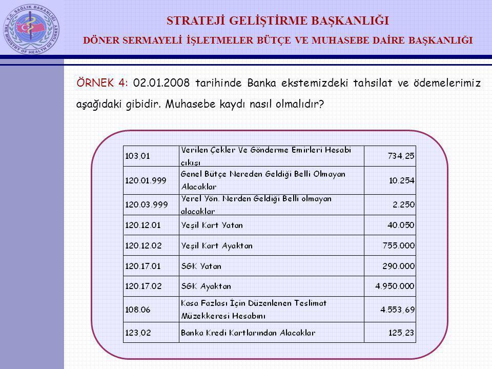 STRATEJİ GELİŞTİRME BAŞKANLIĞI DÖNER SERMAYELİ İŞLETMELER BÜTÇE VE MUHASEBE DAİRE BAŞKANLIĞI ÖRNEK 4: 02.01.2008 tarihinde Banka ekstemizdeki tahsilat