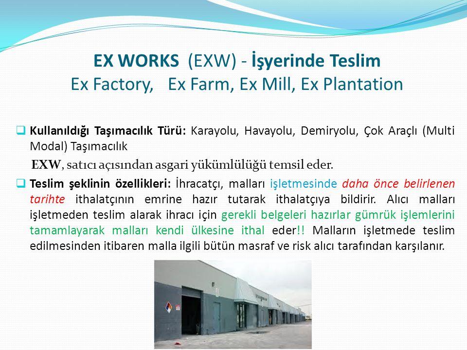 EX WORKS (EXW) - İşyerinde Teslim Ex Factory, Ex Farm, Ex Mill, Ex Plantation  Kullanıldığı Taşımacılık Türü: Karayolu, Havayolu, Demiryolu, Çok Araç