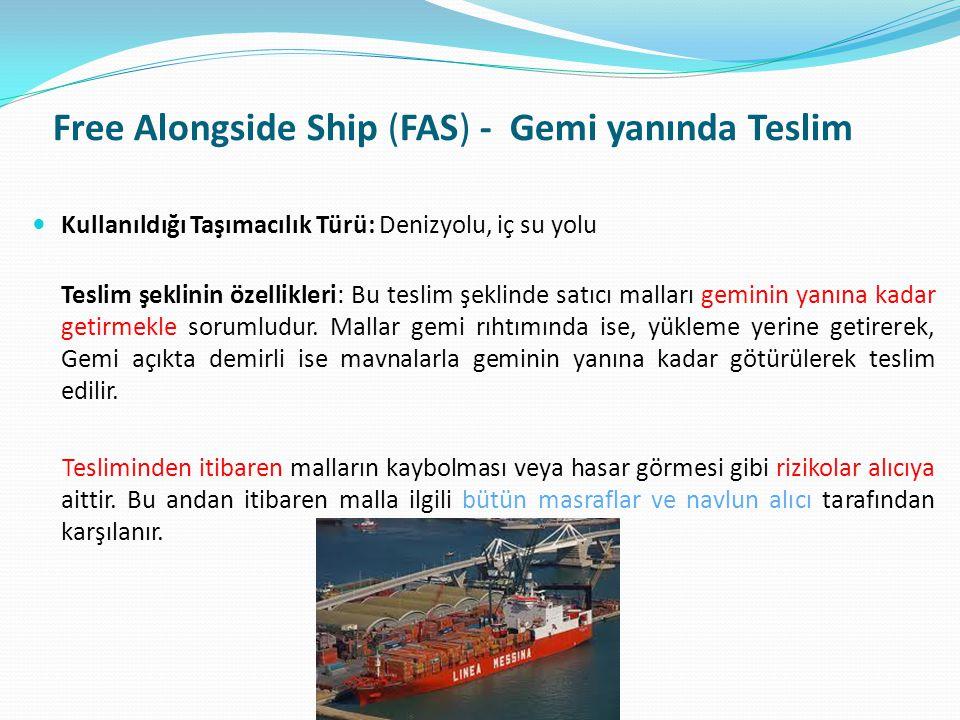 Free Alongside Ship (FAS) - Gemi yanında Teslim  Kullanıldığı Taşımacılık Türü: Denizyolu, iç su yolu Teslim şeklinin özellikleri: Bu teslim şeklinde