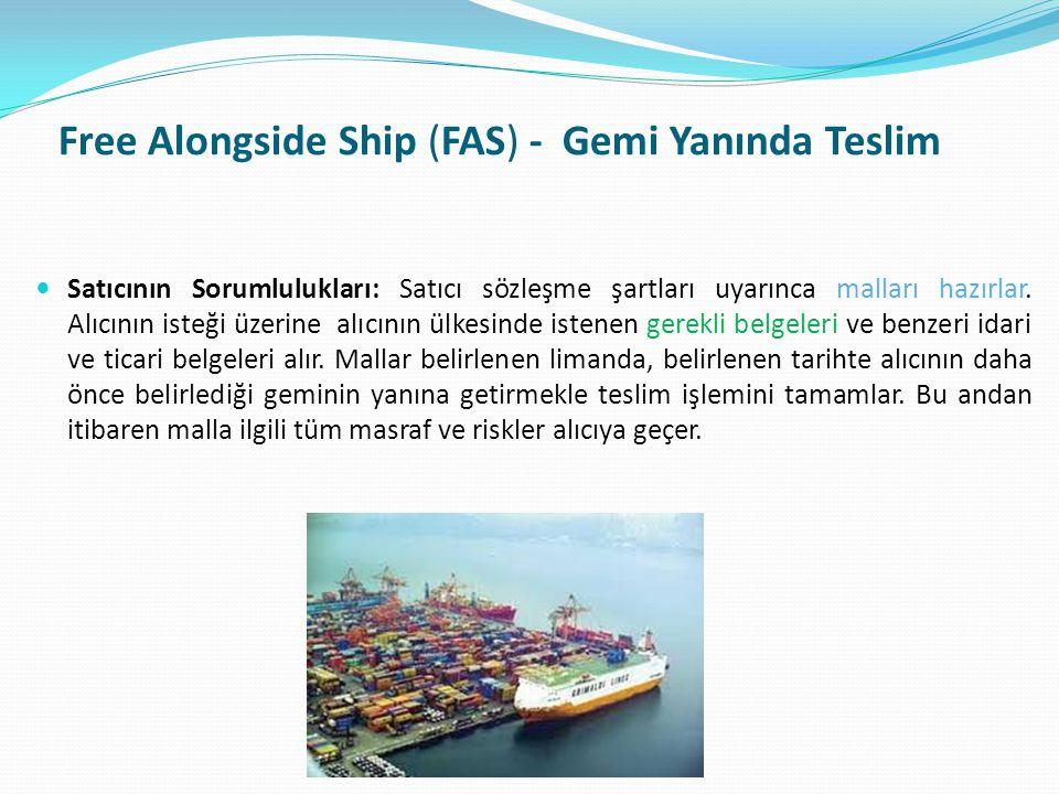 Free Alongside Ship (FAS) - Gemi Yanında Teslim  Satıcının Sorumlulukları: Satıcı sözleşme şartları uyarınca malları hazırlar. Alıcının isteği üzerin