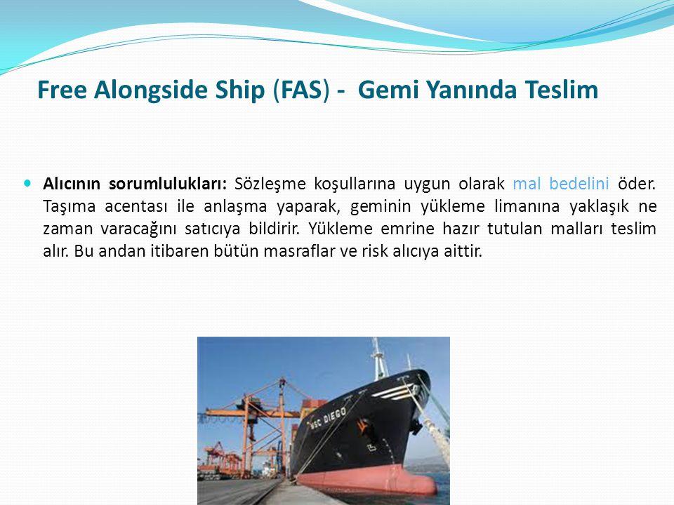 Free Alongside Ship (FAS) - Gemi Yanında Teslim  Alıcının sorumlulukları: Sözleşme koşullarına uygun olarak mal bedelini öder. Taşıma acentası ile an