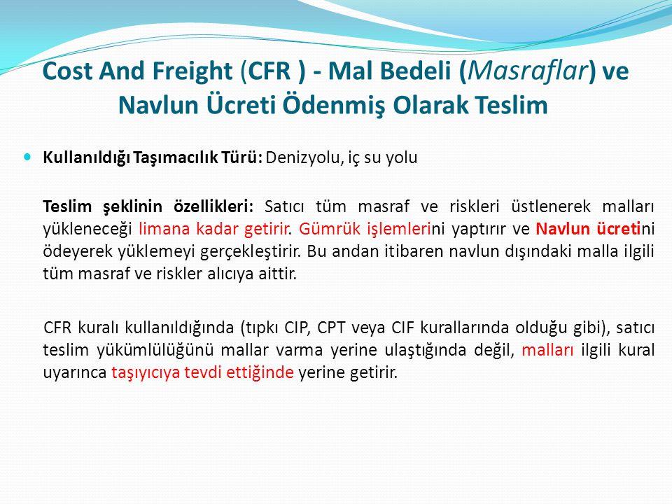 Cost And Freight (CFR ) - Mal Bedeli ( Masraflar ) ve Navlun Ücreti Ödenmiş Olarak Teslim  Kullanıldığı Taşımacılık Türü: Denizyolu, iç su yolu Tesli