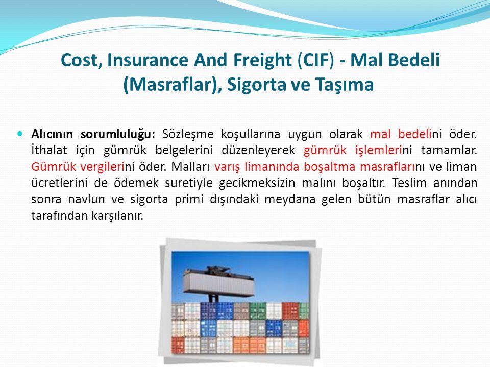 Cost, Insurance And Freight (CIF) - Mal Bedeli (Masraflar), Sigorta ve Taşıma  Alıcının sorumluluğu: Sözleşme koşullarına uygun olarak mal bedelini ö