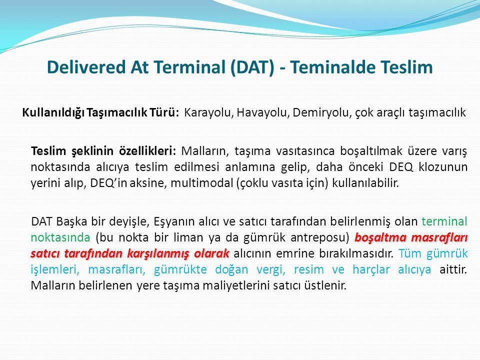 Delivered At Terminal (DAT) - Teminalde Teslim Kullanıldığı Taşımacılık Türü: Karayolu, Havayolu, Demiryolu, çok araçlı taşımacılık Teslim şeklinin öz