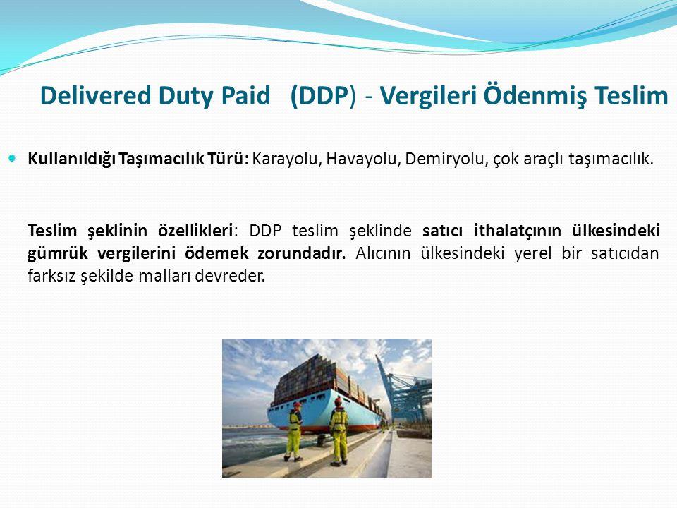Delivered Duty Paid (DDP) - Vergileri Ödenmiş Teslim  Kullanıldığı Taşımacılık Türü: Karayolu, Havayolu, Demiryolu, çok araçlı taşımacılık. Teslim şe