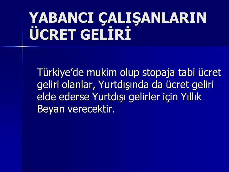 YABANCI ÇALIŞANLARIN ÜCRET GELİRİ Türkiye'de mukim olup stopaja tabi ücret geliri olanlar, Yurtdışında da ücret geliri elde ederse Yurtdışı gelirler i