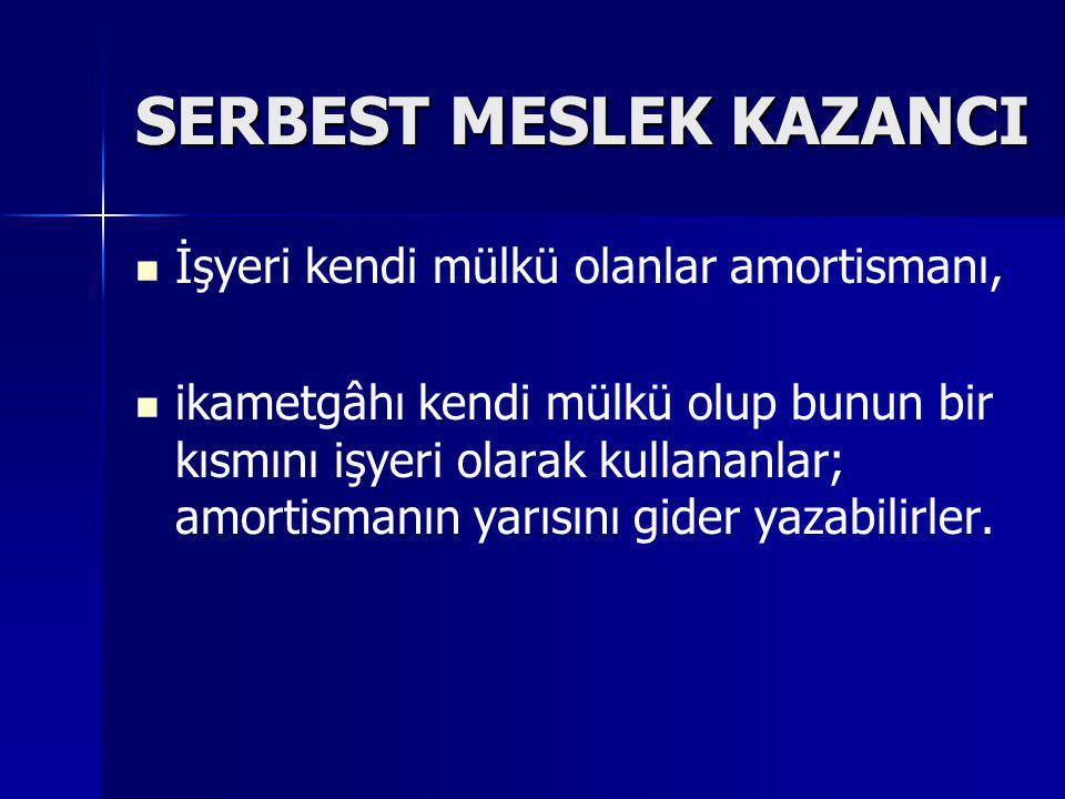 SERBEST MESLEK KAZANCI   İşyeri kendi mülkü olanlar amortismanı,   ikametgâhı kendi mülkü olup bunun bir kısmını işyeri olarak kullananlar; amorti