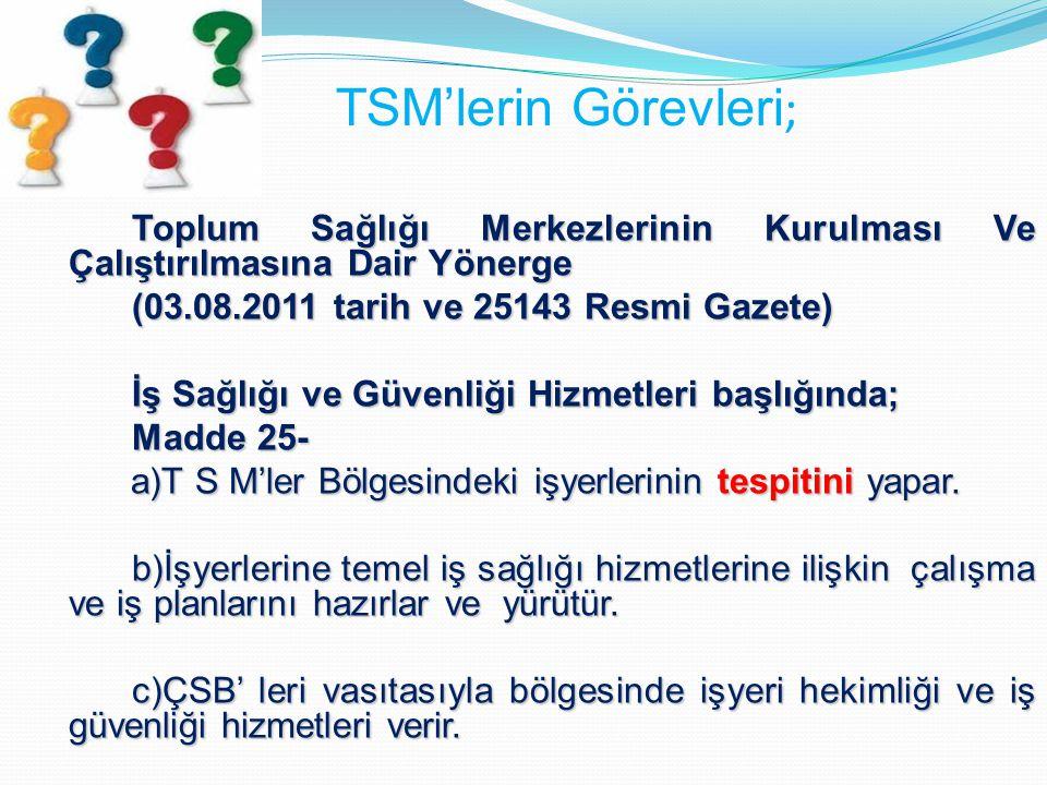 TSM'lerin Görevleri ; Toplum Sağlığı Merkezlerinin Kurulması Ve Çalıştırılmasına Dair Yönerge (03.08.2011 tarih ve 25143 Resmi Gazete) İş Sağlığı ve G