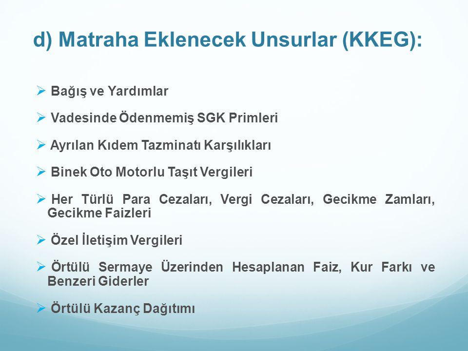 d) Matraha Eklenecek Unsurlar (KKEG):  Bağış ve Yardımlar  Vadesinde Ödenmemiş SGK Primleri  Ayrılan Kıdem Tazminatı Karşılıkları  Binek Oto Motor