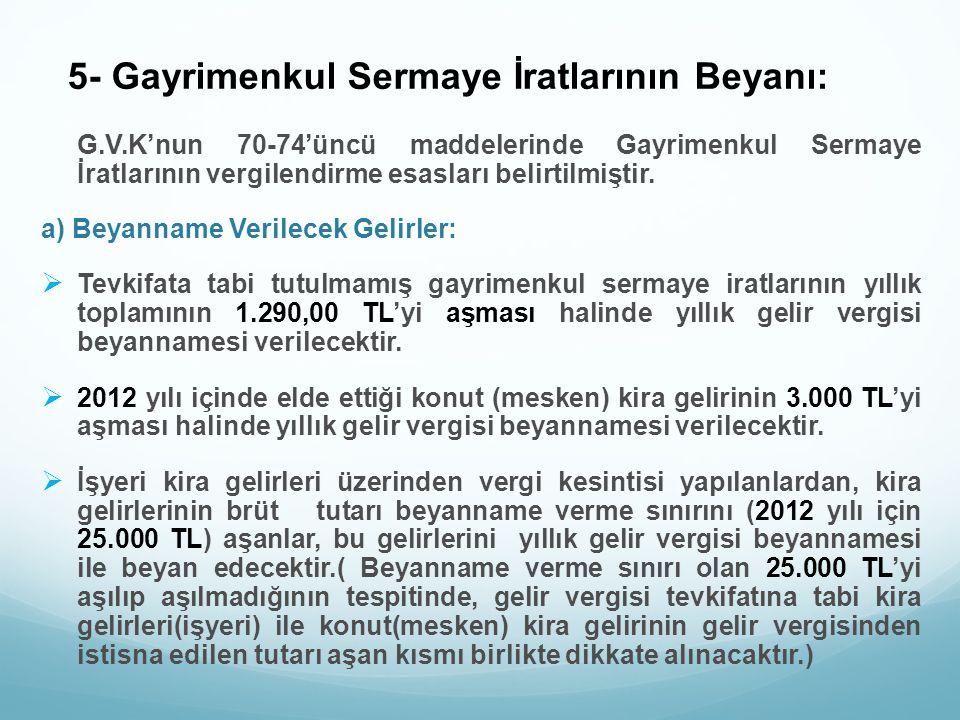 5- Gayrimenkul Sermaye İratlarının Beyanı: G.V.K'nun 70-74'üncü maddelerinde Gayrimenkul Sermaye İratlarının vergilendirme esasları belirtilmiştir. a)