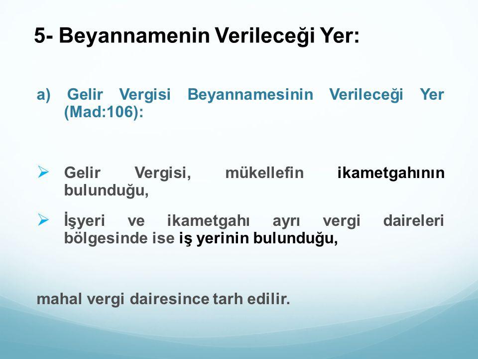 5- Beyannamenin Verileceği Yer: a) Gelir Vergisi Beyannamesinin Verileceği Yer (Mad:106):  Gelir Vergisi, mükellefin ikametgahının bulunduğu,  İşyer