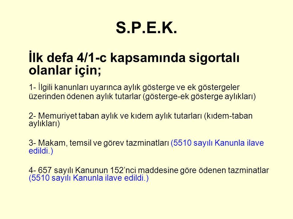 S.P.E.K. İlk defa 4/1-c kapsamında sigortalı olanlar için; 1- İlgili kanunları uyarınca aylık gösterge ve ek göstergeler üzerinden ödenen aylık tutarl