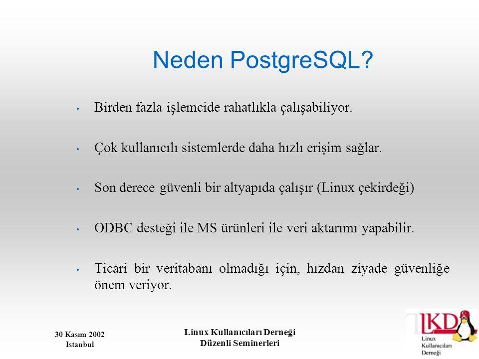 30 Kasım 2002 Istanbul Linux Kullanıcıları Derneği Düzenli Seminerleri Neden PostgreSQL? • Birden fazla işlemcide rahatlıkla çalışabiliyor. • Çok kull