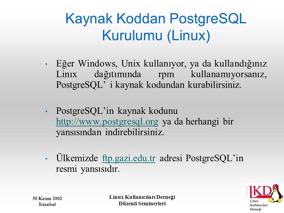 30 Kasım 2002 Istanbul Linux Kullanıcıları Derneği Düzenli Seminerleri Kaynak Koddan PostgreSQL Kurulumu (Linux) • Eğer Windows, Unix kullanıyor, ya d