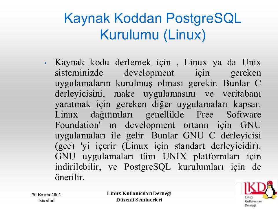 30 Kasım 2002 Istanbul Linux Kullanıcıları Derneği Düzenli Seminerleri Kaynak Koddan PostgreSQL Kurulumu (Linux) • Kaynak kodu derlemek için, Linux ya