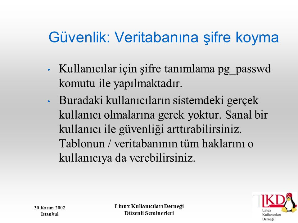 30 Kasım 2002 Istanbul Linux Kullanıcıları Derneği Düzenli Seminerleri Güvenlik: Veritabanına şifre koyma • Kullanıcılar için şifre tanımlama pg_passw
