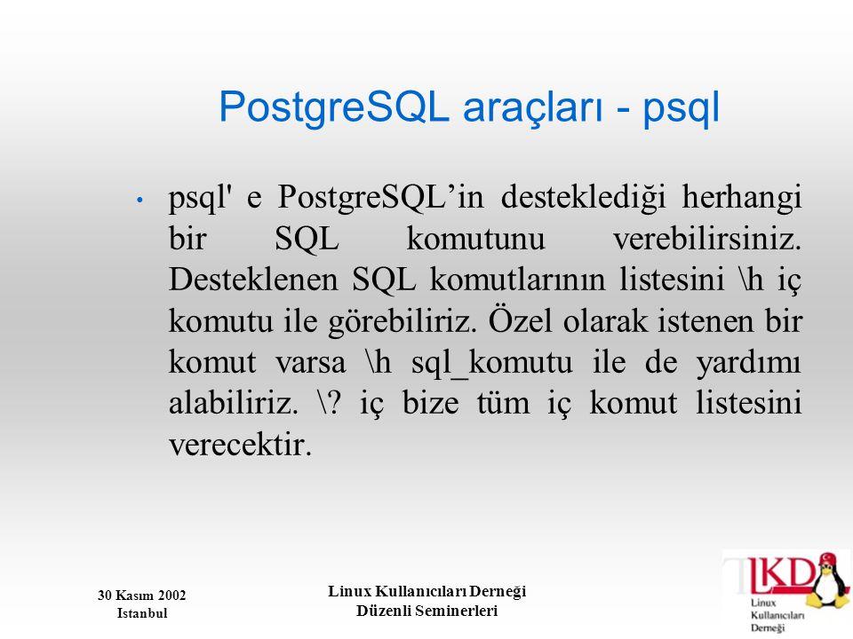 30 Kasım 2002 Istanbul Linux Kullanıcıları Derneği Düzenli Seminerleri PostgreSQL araçları - psql • psql' e PostgreSQL'in desteklediği herhangi bir SQ