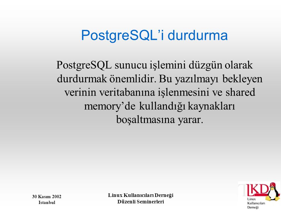 30 Kasım 2002 Istanbul Linux Kullanıcıları Derneği Düzenli Seminerleri PostgreSQL'i durdurma PostgreSQL sunucu işlemini düzgün olarak durdurmak önemli