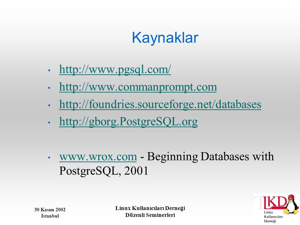 30 Kasım 2002 Istanbul Linux Kullanıcıları Derneği Düzenli Seminerleri Kaynaklar • http://www.pgsql.com/ http://www.pgsql.com/ • http://www.commanprom