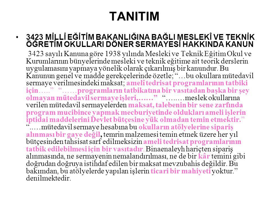 TANITIM •3423 MİLLİ EĞİTİM BAKANLIĞINA BAĞLI MESLEKÎ VE TEKNİK ÖĞRETİM OKULLARI DÖNER SERMAYESİ HAKKINDA KANUN 3423 sayılı Kanuna göre 1938 yılında Me