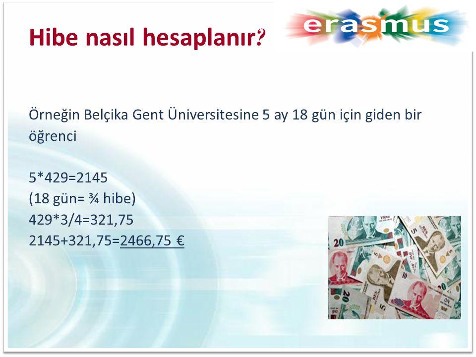 Hibe nasıl hesaplanır ? Örneğin Belçika Gent Üniversitesine 5 ay 18 gün için giden bir öğrenci 5*429=2145 (18 gün= ¾ hibe) 429*3/4=321,75 2145+321,75=