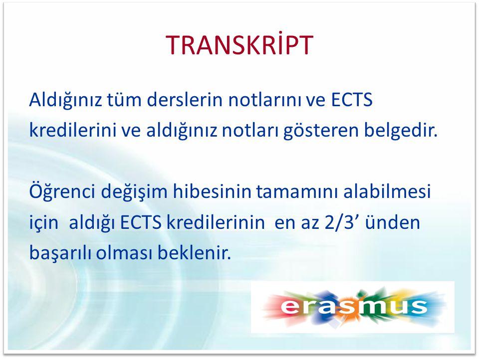 TRANSKRİPT Aldığınız tüm derslerin notlarını ve ECTS kredilerini ve aldığınız notları gösteren belgedir. Öğrenci değişim hibesinin tamamını alabilmesi